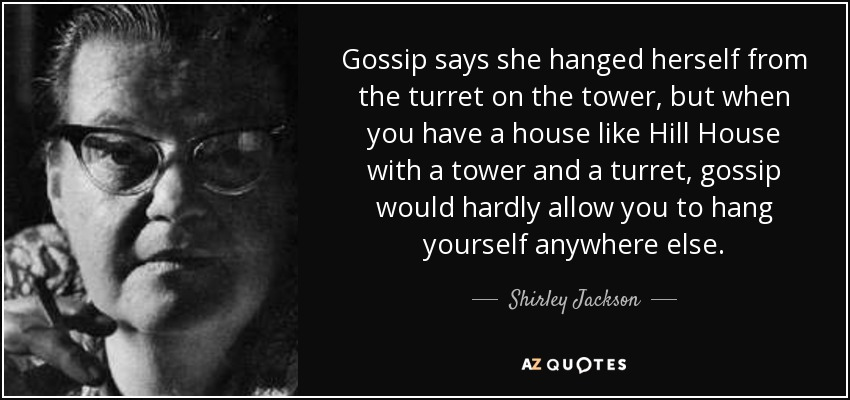 Gossip says she hanged herself from the turret on the tower, but when you have a house like Hill House with a tower and a turret, gossip would hardly allow you to hang yourself anywhere else. - Shirley Jackson