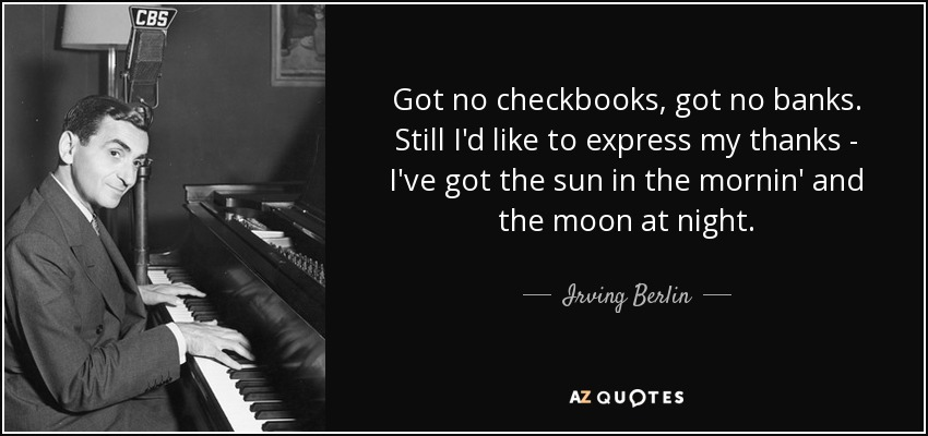 Got no checkbooks, got no banks. Still I'd like to express my thanks - I've got the sun in the mornin' and the moon at night. - Irving Berlin