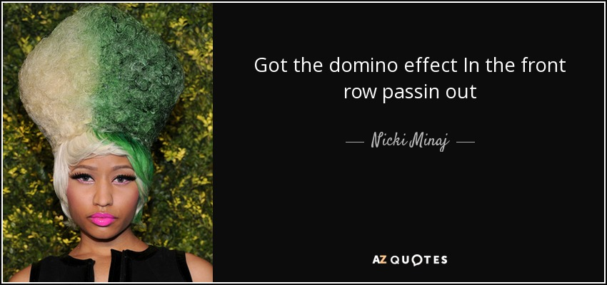 Got the domino effect In the front row passin out - Nicki Minaj