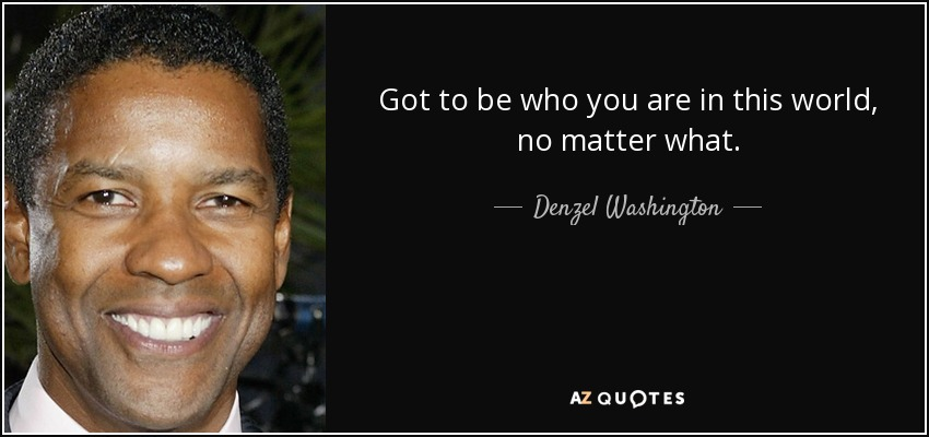 Got to be who you are in this world, no matter what. - Denzel Washington