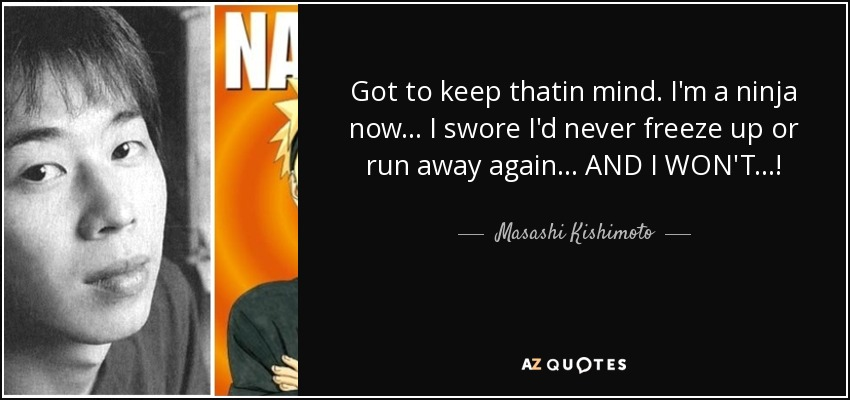 Got to keep thatin mind. I'm a ninja now... I swore I'd never freeze up or run away again... AND I WON'T...! - Masashi Kishimoto