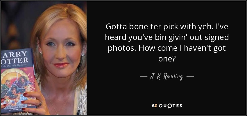 Gotta bone ter pick with yeh. I've heard you've bin givin' out signed photos. How come I haven't got one? - J. K. Rowling