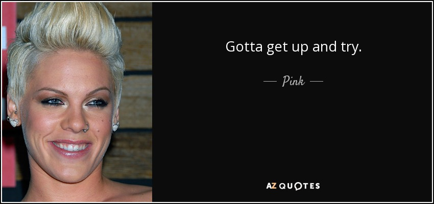 Gotta get up and try. - Pink