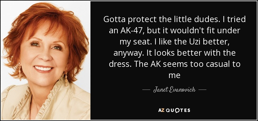 Gotta protect the little dudes. I tried an AK-47, but it wouldn't fit under my seat. I like the Uzi better, anyway. It looks better with the dress. The AK seems too casual to me - Janet Evanovich