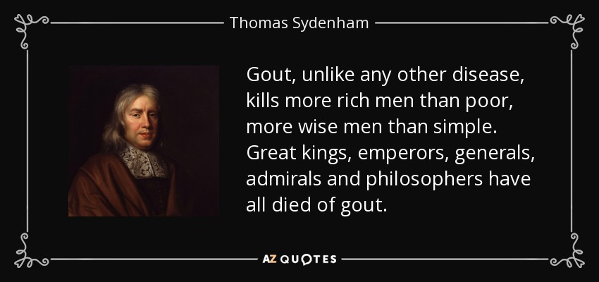 Gout, unlike any other disease, kills more rich men than poor, more wise men than simple. Great kings, emperors, generals, admirals and philosophers have all died of gout. - Thomas Sydenham