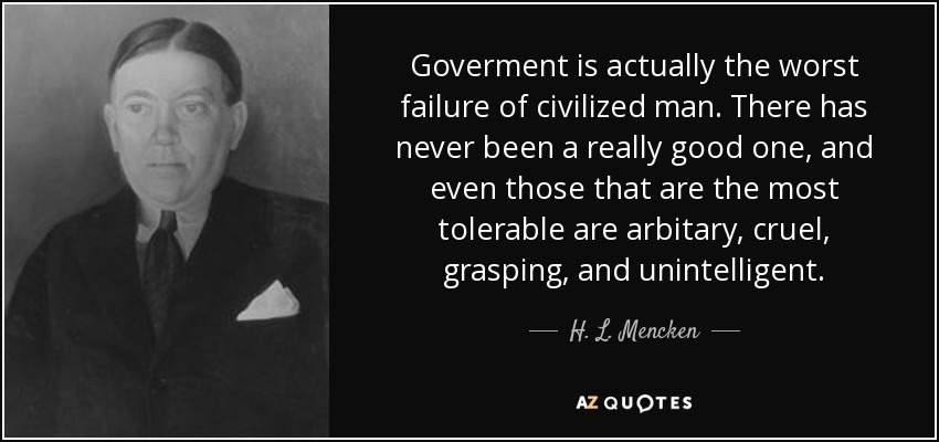 Goverment is actually the worst failure of civilized man. There has never been a really good one, and even those that are the most tolerable are arbitary, cruel, grasping, and unintelligent. - H. L. Mencken