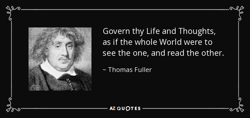 Govern thy Life and Thoughts, as if the whole World were to see the one, and read the other. - Thomas Fuller