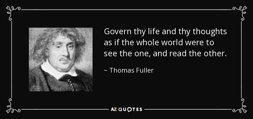Govern thy life and thy thoughts as if the whole world were to see the one, and read the other. - Thomas Fuller