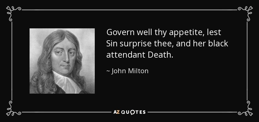 Govern well thy appetite, lest Sin surprise thee, and her black attendant Death. - John Milton