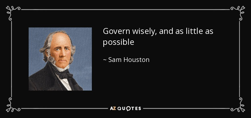 Govern wisely, and as little as possible - Sam Houston