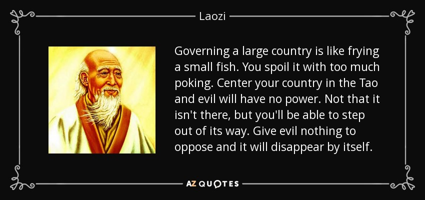 Governing a large country is like frying a small fish. You spoil it with too much poking. Center your country in the Tao and evil will have no power. Not that it isn't there, but you'll be able to step out of its way. Give evil nothing to oppose and it will disappear by itself. - Laozi
