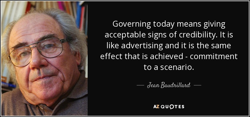 Governing today means giving acceptable signs of credibility. It is like advertising and it is the same effect that is achieved - commitment to a scenario. - Jean Baudrillard