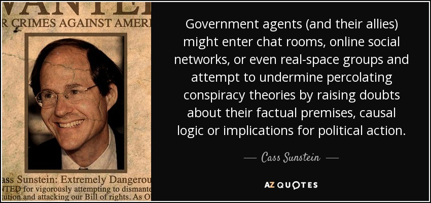 Government agents (and their allies) might enter chat rooms, online social networks, or even real-space groups and attempt to undermine percolating conspiracy theories by raising doubts about their factual premises, causal logic or implications for political action. - Cass Sunstein