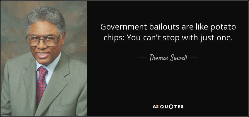 Government bailouts are like potato chips: You can't stop with just one. - Thomas Sowell