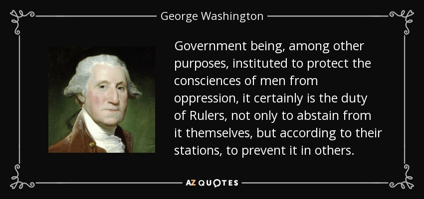 Government being, among other purposes, instituted to protect the consciences of men from oppression, it certainly is the duty of Rulers, not only to abstain from it themselves, but according to their stations, to prevent it in others. - George Washington