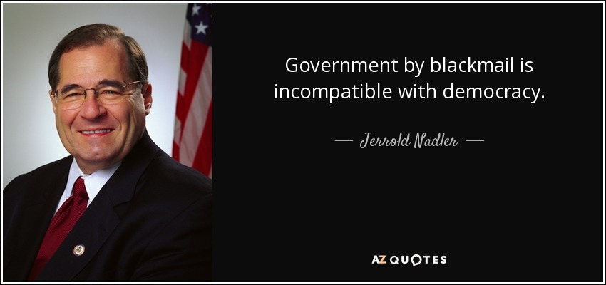Government by blackmail is incompatible with democracy. - Jerrold Nadler