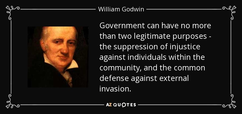 Government can have no more than two legitimate purposes - the suppression of injustice against individuals within the community, and the common defense against external invasion. - William Godwin