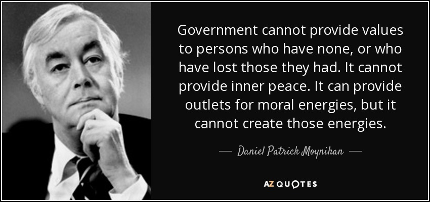 Government cannot provide values to persons who have none, or who have lost those they had. It cannot provide inner peace. It can provide outlets for moral energies, but it cannot create those energies. - Daniel Patrick Moynihan