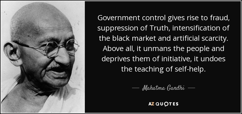 Government control gives rise to fraud, suppression of Truth, intensification of the black market and artificial scarcity. Above all, it unmans the people and deprives them of initiative, it undoes the teaching of self-help… - Mahatma Gandhi