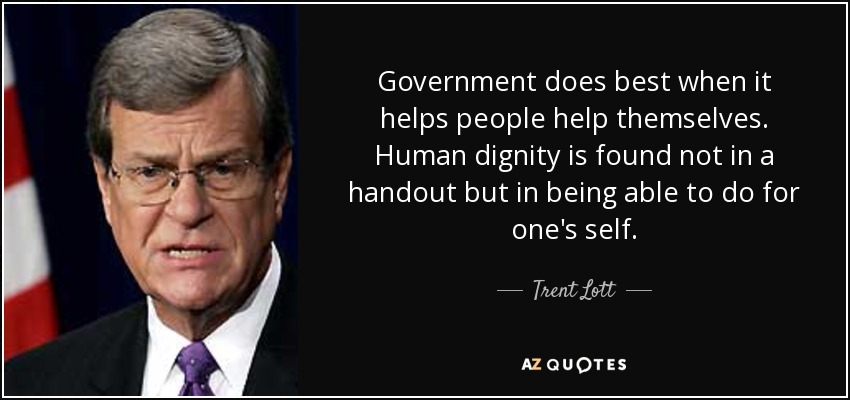 Government does best when it helps people help themselves. Human dignity is found not in a handout but in being able to do for one's self. - Trent Lott