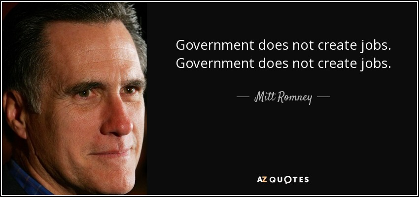 Government does not create jobs. Government does not create jobs. - Mitt Romney
