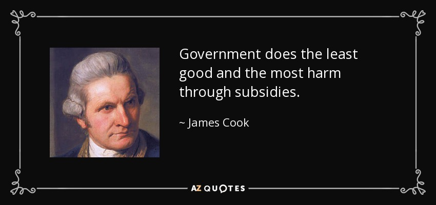 Government does the least good and the most harm through subsidies. - James Cook