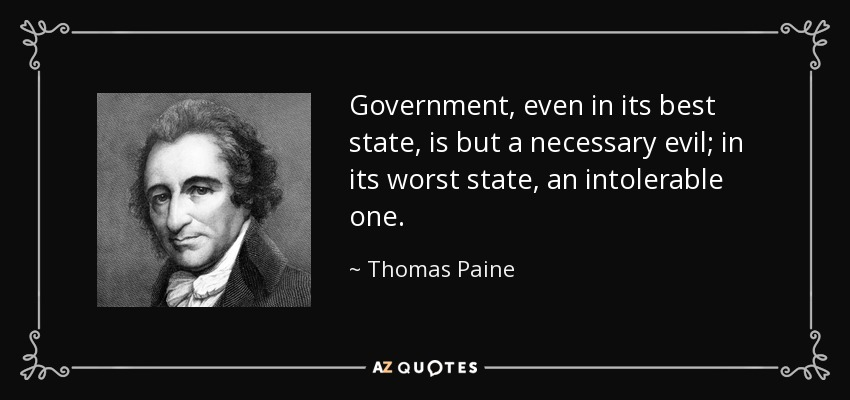 Government, even in its best state, is but a necessary evil; in its worst state, an intolerable one. - Thomas Paine