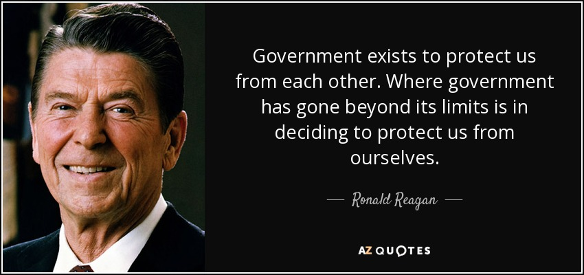 Government exists to protect us from each other. Where government has gone beyond its limits is in deciding to protect us from ourselves. - Ronald Reagan
