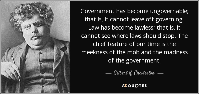 Government has become ungovernable; that is, it cannot leave off governing. Law has become lawless; that is, it cannot see where laws should stop. The chief feature of our time is the meekness of the mob and the madness of the government. - Gilbert K. Chesterton