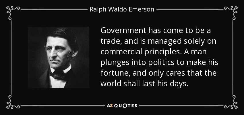 Government has come to be a trade, and is managed solely on commercial principles. A man plunges into politics to make his fortune, and only cares that the world shall last his days. - Ralph Waldo Emerson