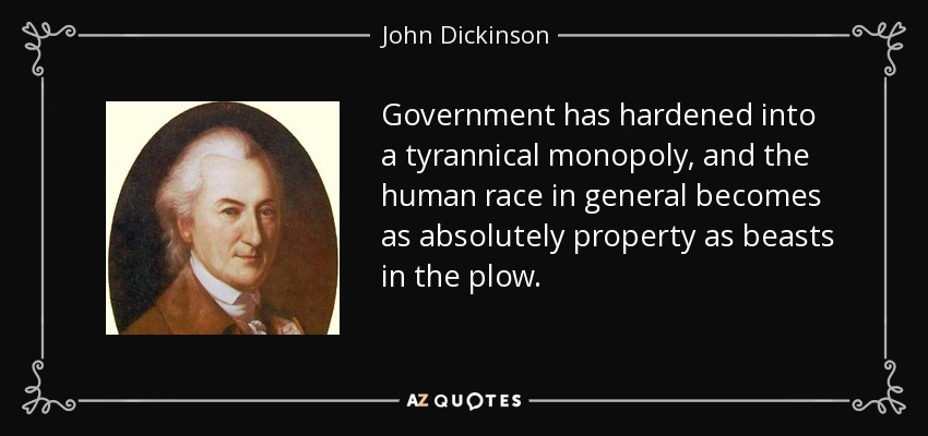 Government has hardened into a tyrannical monopoly, and the human race in general becomes as absolutely property as beasts in the plow. - John Dickinson