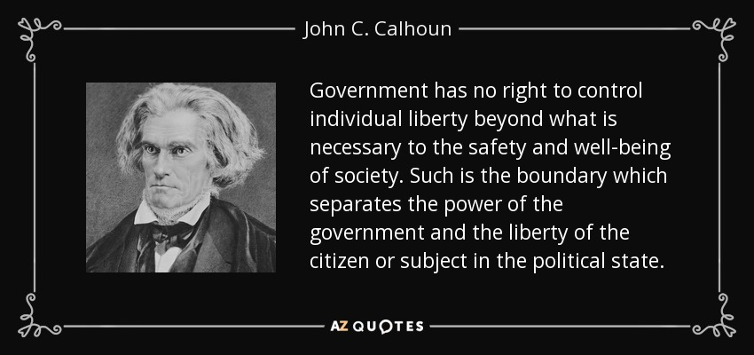 Government has no right to control individual liberty beyond what is necessary to the safety and well-being of society. Such is the boundary which separates the power of the government and the liberty of the citizen or subject in the political state. - John C. Calhoun