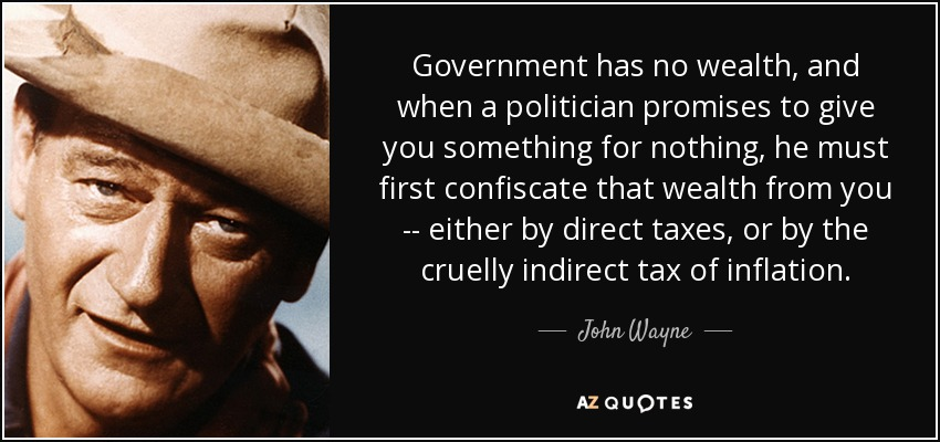 Government has no wealth, and when a politician promises to give you something for nothing, he must first confiscate that wealth from you -- either by direct taxes, or by the cruelly indirect tax of inflation. - John Wayne