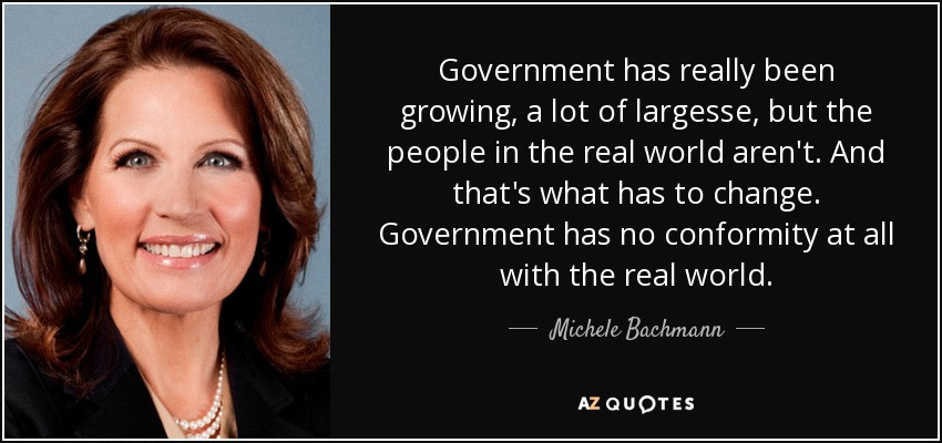Government has really been growing, a lot of largesse, but the people in the real world aren't. And that's what has to change. Government has no conformity at all with the real world. - Michele Bachmann