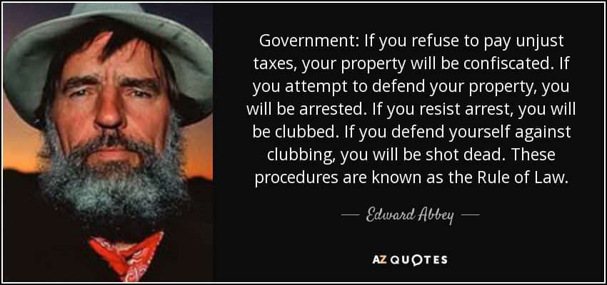Government: If you refuse to pay unjust taxes, your property will be confiscated. If you attempt to defend your property, you will be arrested. If you resist arrest, you will be clubbed. If you defend yourself against clubbing, you will be shot dead. These procedures are known as the Rule of Law. - Edward Abbey