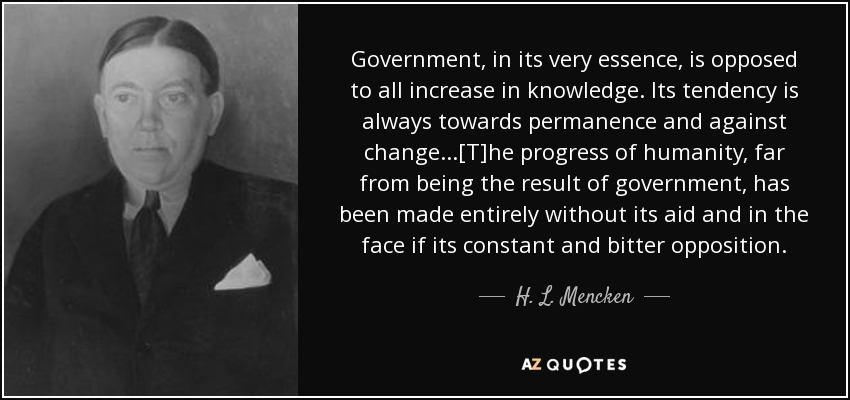 Government, in its very essence, is opposed to all increase in knowledge. Its tendency is always towards permanence and against change...[T]he progress of humanity, far from being the result of government, has been made entirely without its aid and in the face if its constant and bitter opposition. - H. L. Mencken