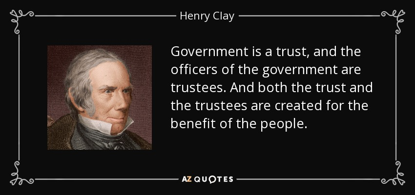 Government is a trust, and the officers of the government are trustees. And both the trust and the trustees are created for the benefit of the people. - Henry Clay