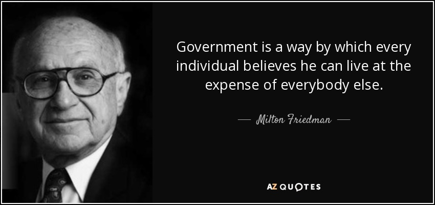 Government is a way by which every individual believes he can live at the expense of everybody else. - Milton Friedman