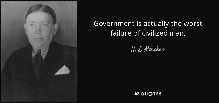 Government is actually the worst failure of civilized man. - H. L. Mencken