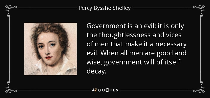 Government is an evil; it is only the thoughtlessness and vices of men that make it a necessary evil. When all men are good and wise, government will of itself decay. - Percy Bysshe Shelley