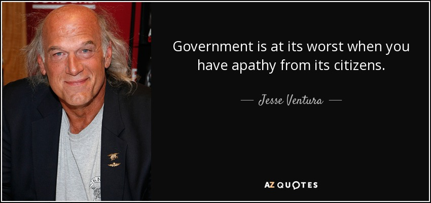 Government is at its worst when you have apathy from its citizens. - Jesse Ventura
