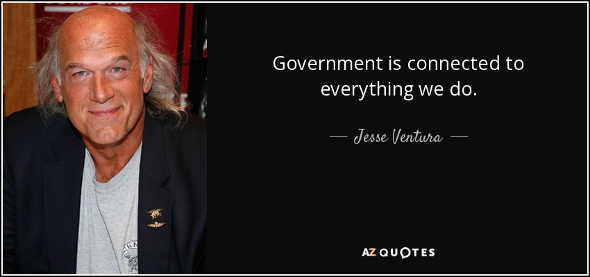 Government is connected to everything we do. - Jesse Ventura