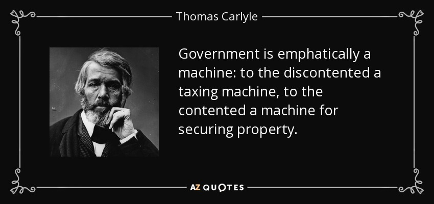 Government is emphatically a machine: to the discontented a taxing machine, to the contented a machine for securing property. - Thomas Carlyle