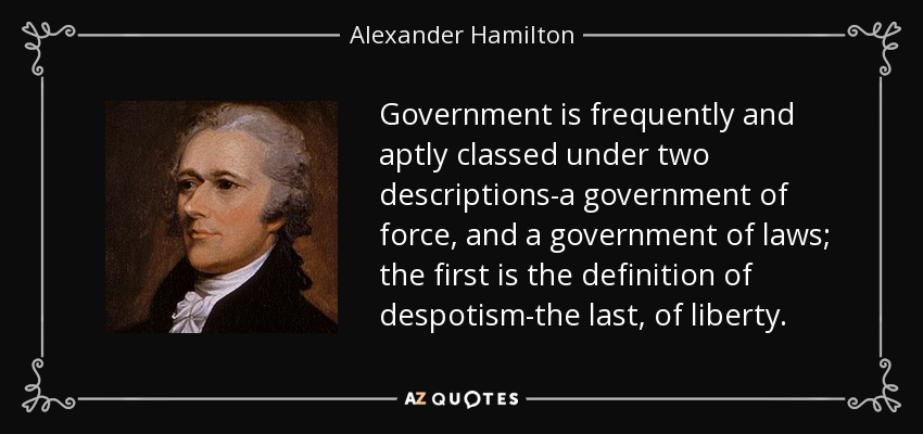 Government is frequently and aptly classed under two descriptions-a government of force, and a government of laws; the first is the definition of despotism-the last, of liberty. - Alexander Hamilton