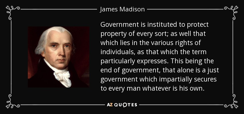 Government is instituted to protect property of every sort; as well that which lies in the various rights of individuals, as that which the term particularly expresses. This being the end of government, that alone is a just government which impartially secures to every man whatever is his own. - James Madison