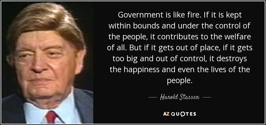 Government is like fire. If it is kept within bounds and under the control of the people, it contributes to the welfare of all. But if it gets out of place, if it gets too big and out of control, it destroys the happiness and even the lives of the people. - Harold Stassen