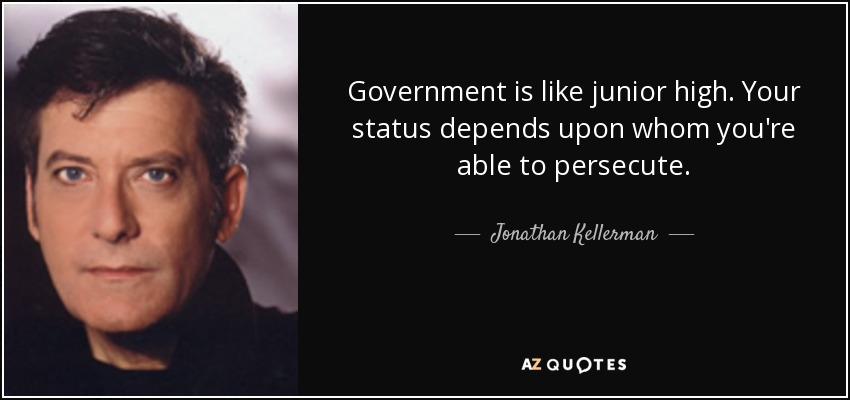 Government is like junior high. Your status depends upon whom you're able to persecute. - Jonathan Kellerman