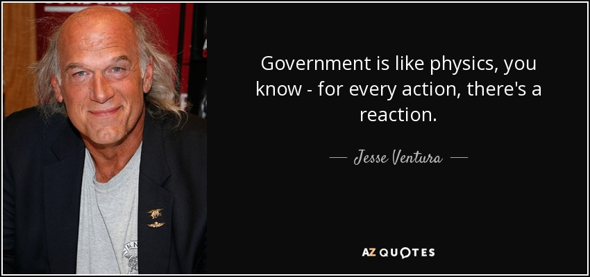 Government is like physics, you know - for every action, there's a reaction. - Jesse Ventura