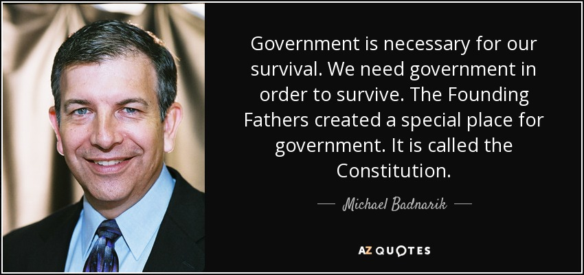 Government is necessary for our survival. We need government in order to survive. The Founding Fathers created a special place for government. It is called the Constitution. - Michael Badnarik