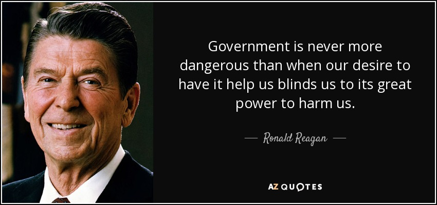 Government is never more dangerous than when our desire to have it help us blinds us to its great power to harm us. - Ronald Reagan